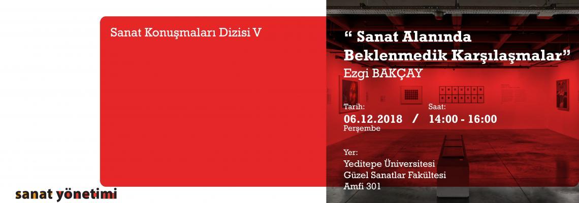 Sanat Yönetimi Bölümü Sanat Konuşmaları Dizisi V: Ezgi Bakçay 06 Aralık 2018 14.00'te Gsf. Amfi 301'de